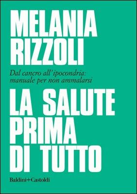 Melania Rizzoli - La salute prima di tutto. Dal cancro all'ipocondria: manuale per non ammalarsi (2020)