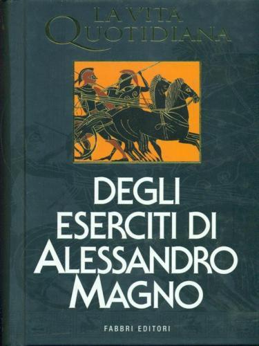 Paul Faure - La vita quotidiana degli eserciti di Alessandro Magno (1993)