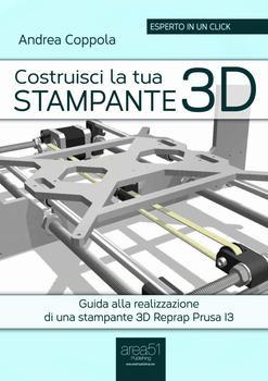 Andrea Coppola - Costruisci la tua stampante 3D. Guida alla realizzazione di una stampante 3D Reprap...